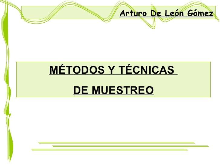 MÉTODOS Y TÉCNICAS  DE MUESTREO Arturo De León Gómez