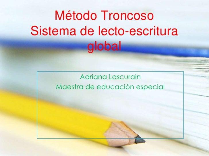 Método TroncosoSistema de lecto-escritura         global          Adriana Lascurain    Maestra de educación especial