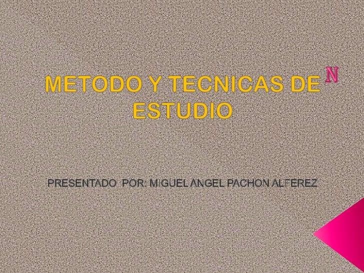 n<br />METODO Y TECNICAS DE ESTUDIO<br />PRESENTADO  POR: MIGUEL ANGEL PACHON ALFEREZ<br />