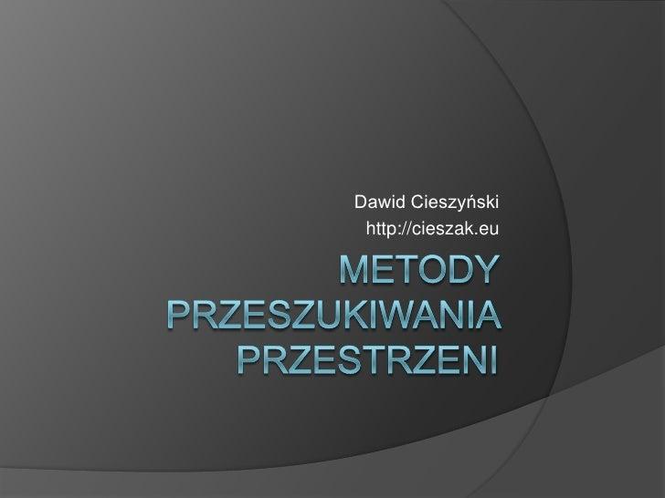 Metody przeszukiwania przestrzeni<br />Dawid Cieszyński<br />http://cieszak.eu<br />