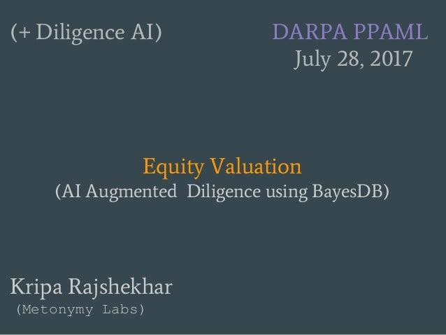 (+ Diligence AI) DARPA PPAML July 28, 2017 Equity Valuation (AI Augmented Diligence using BayesDB) Kripa Rajshekhar (Meton...