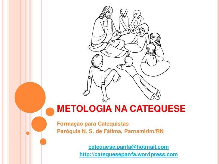 METOLOGIA NA CATEQUESE<br />Formação para Catequistas<br />Paróquia N. S. de Fátima, Parnamirim/RN<br />catequese.panfa@ho...