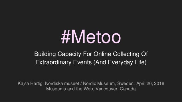 #Metoo Building Capacity For Online Collecting Of Extraordinary Events (And Everyday Life) Kajsa Hartig, Nordiska museet /...