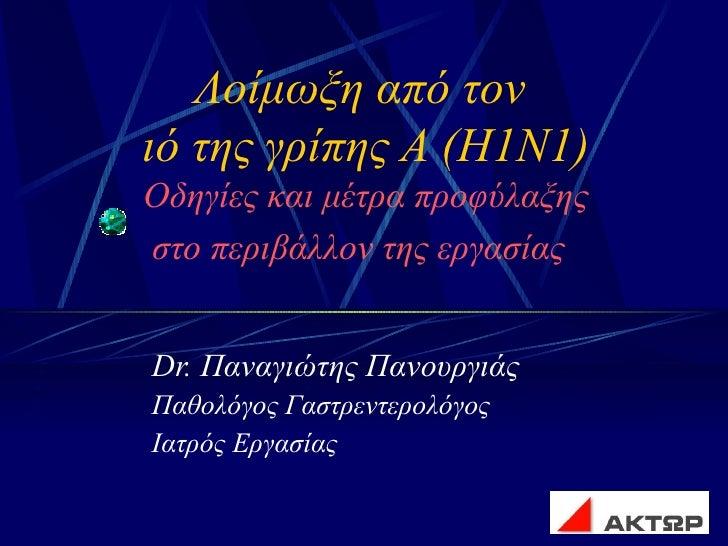 Λοίμωξη από τον  ιό της γρίπης Α (Η1Ν1) Οδηγίες και μέτρα προφύλαξης στο περιβάλλον της εργασίας   Dr.  Παναγιώτης Πανουργ...