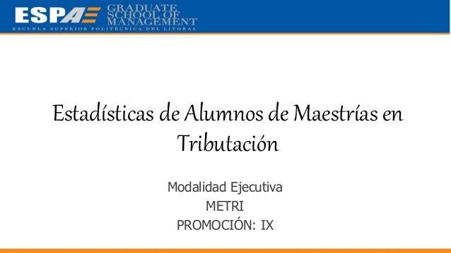 Estadísticas de Alumnos de Maestrías en Tributación Modalidad Ejecutiva METRI PROMOCIÓN: IX