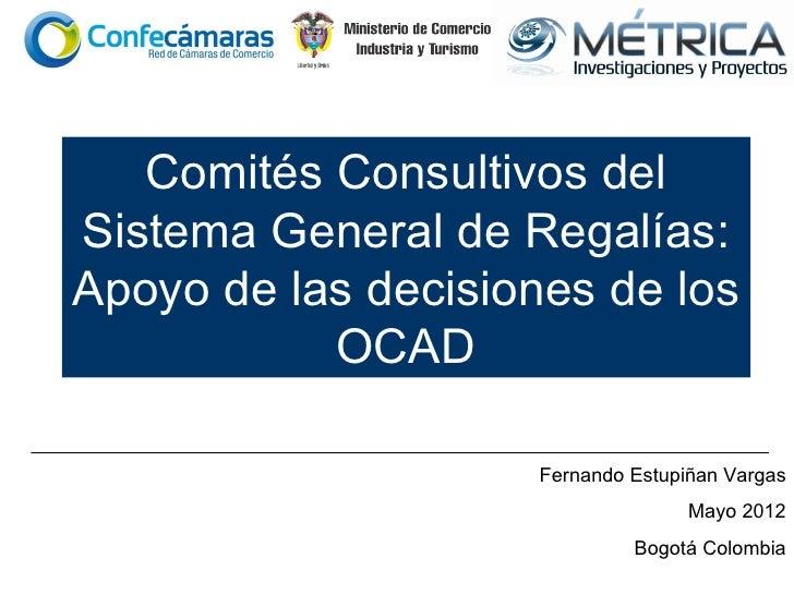 Comités Consultivos delSistema General de Regalías:Apoyo de las decisiones de los           OCAD                    Fernan...