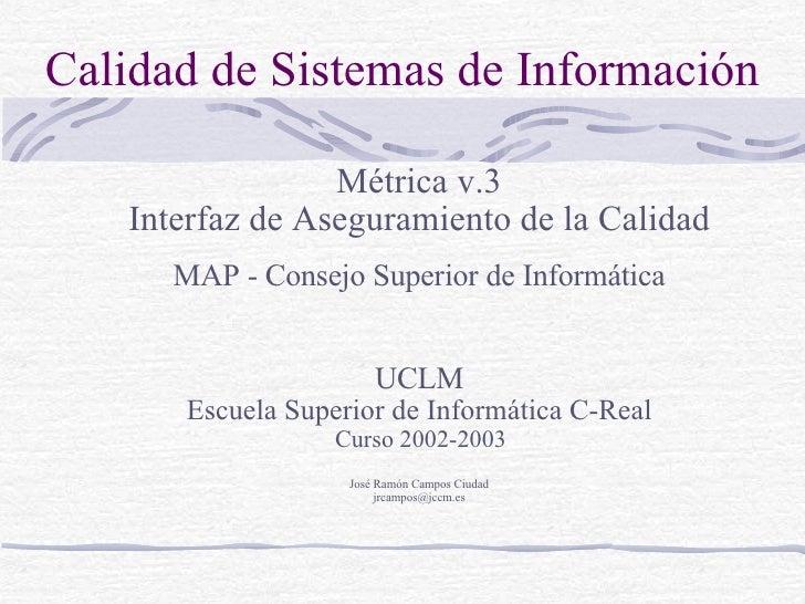 Calidad de Sistemas de Información <ul><ul><li>Métrica v.3 </li></ul></ul><ul><ul><li>Interfaz de Aseguramiento de la Cali...