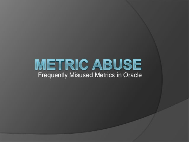 Frequently Misused Metrics in Oracle