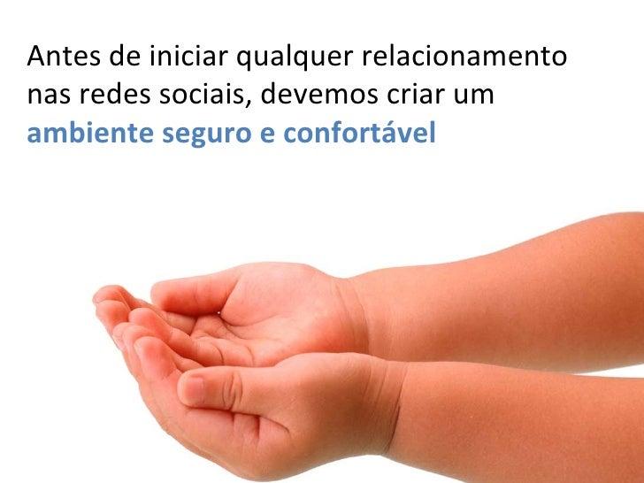 <ul><li>Antes de iniciar qualquer relacionamento nas redes sociais, devemos criar um  ambiente seguro e confortável </li><...