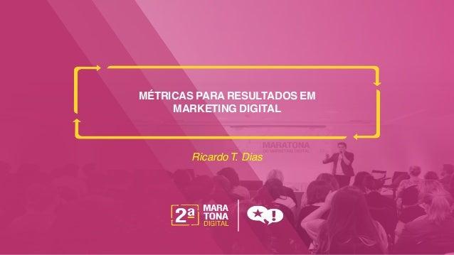 MÉTRICAS PARA RESULTADOS EM MARKETING DIGITAL RicardoT. Dias