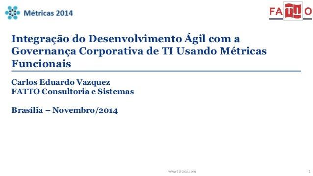 Integração do Desenvolvimento Ágil com a  Governança Corporativa de TI Usando Métricas  Funcionais  www.fattocs.com 1  Car...