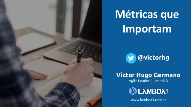 Métricasque Importam Victor Hugo Germano Agile Leader | Lambda3 www.lambda3.com.br @victorhg