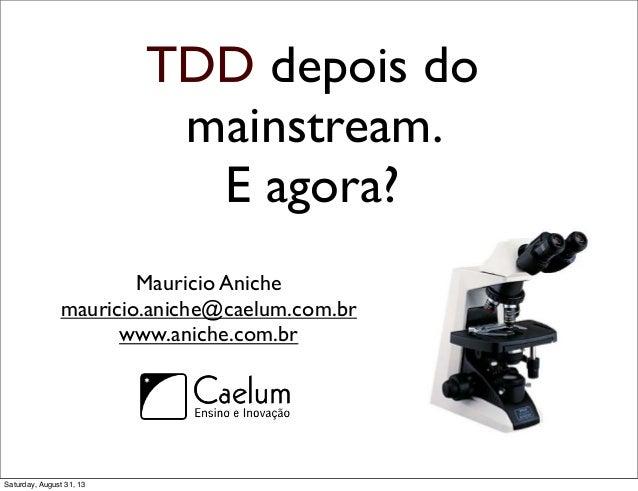 TDD depois do mainstream. E agora? Mauricio Aniche mauricio.aniche@caelum.com.br www.aniche.com.br Saturday, August 31, 13