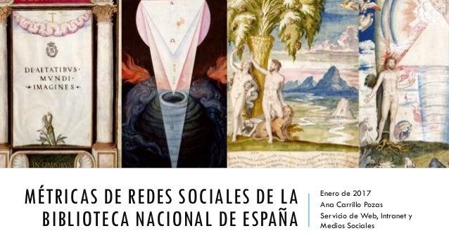MÉTRICAS DE REDES SOCIALES DE LA BIBLIOTECA NACIONAL DE ESPAÑA Enero de 2017 Ana Carrillo Pozas Servicio de Web, Intranet ...