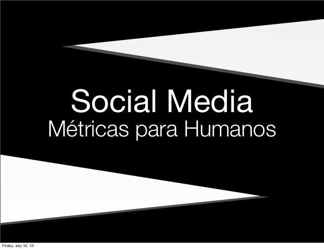 Social Media Métricas para Humanos Friday, July 12, 13