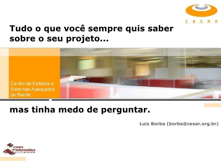 Tudo o que você sempre quis saber sobre o seu projeto... Luiz Borba (borba@cesar.org.br) mas tinha medo de perguntar.