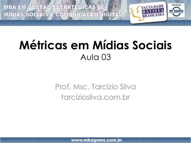 Métricas em Mídias Sociais             Aula 03      Prof. Msc. Tarcízio Silva        tarciziosilva.com.br