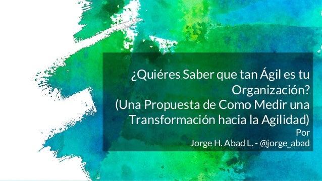 ¿Quiéres Saber que tan Ágil es tu Organización? (Una Propuesta de Como Medir una Transformación hacia la Agilidad) Por Jor...