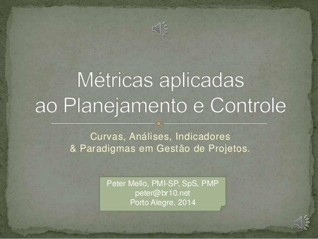 Curvas, Análises, Indicadores & Paradigmas em Gestão de Projetos.  Peter Mello, PMI-SP, SpS, PMP peter@br10.net Porto Aleg...