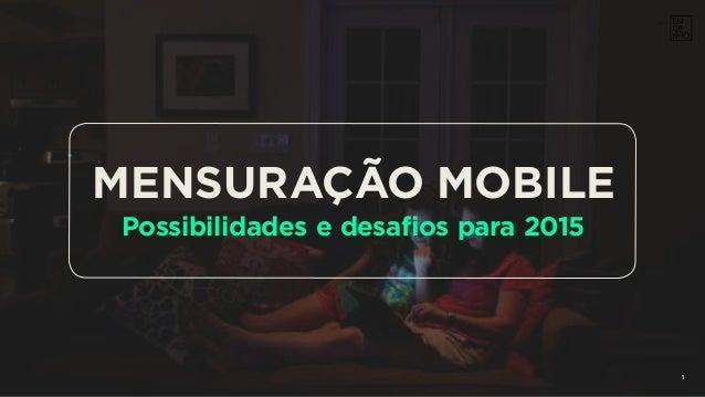 1 MENSURAÇÃO MOBILE Possibilidades e desafios para 2015 1