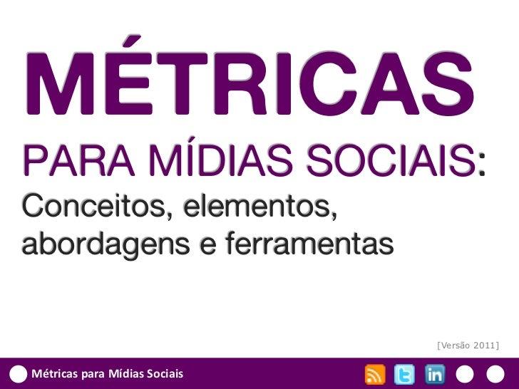 MÉTRICASPARA MÍDIAS SOCIAIS:Conceitos, elementos,abordagens e ferramentas                               [Versão 2011]Métri...