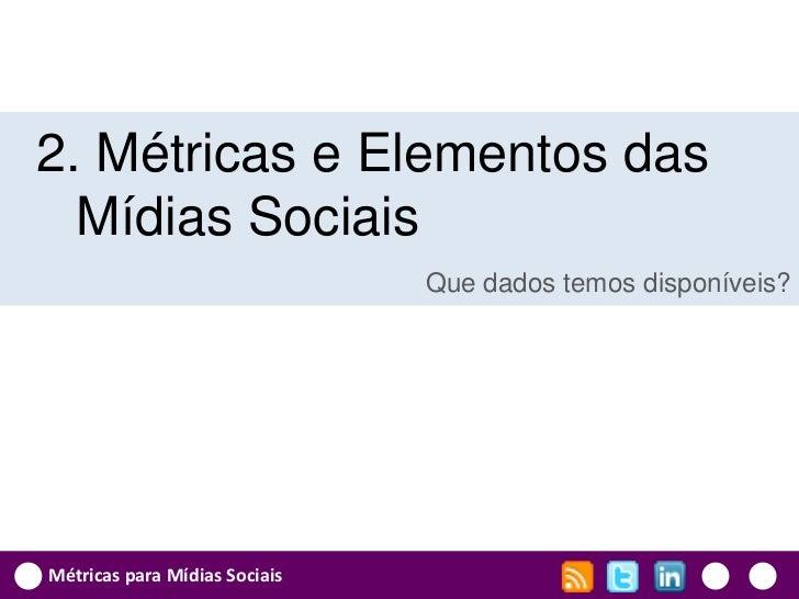 2. Métricas e Elementos das  Mídias Sociais                               Que dados temos disponíveis?Métricas para Mídias...
