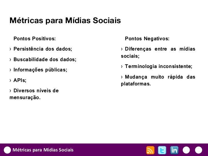 Métricas para Mídias Sociais Pontos Positivos:               Pontos Negativos:› Persistência dos dados;       › Diferenças...