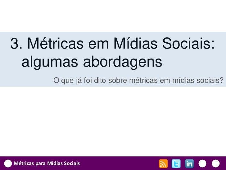 3. Métricas em Mídias Sociais:  algumas abordagens                O que já foi dito sobre métricas em mídias sociais?Métri...