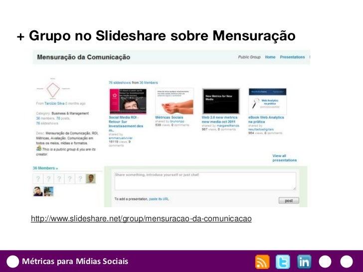 + Grupo no Slideshare sobre Mensuração  http://www.slideshare.net/group/mensuracao-da-comunicacaoMétricas para Mídias Soci...
