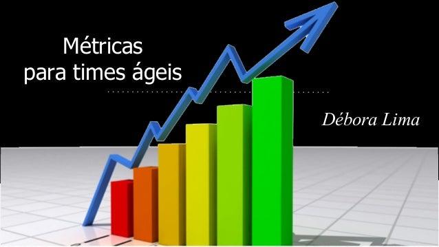 Métricas para times ágeis Débora Lima