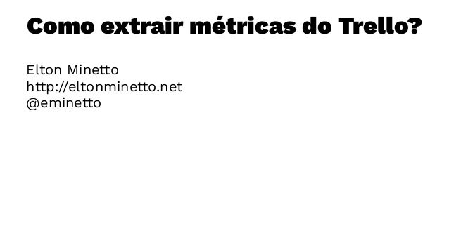 Como extrair métricas do Trello? Elton Minetto http://eltonminetto.net @eminetto