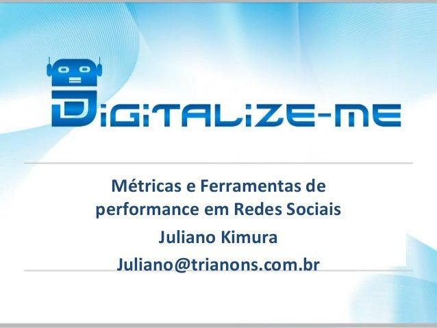 Métricas e Ferramentas de performance em Redes Sociais Juliano Kimura Juliano@trianons.com.br