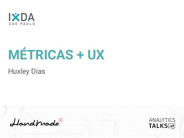 MÉTRICAS + UX Huxley Dias