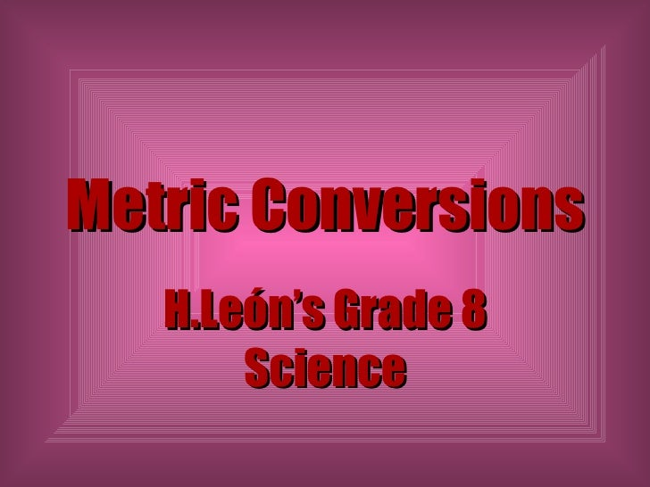 Metric Conversions H.León's Grade 8 Science