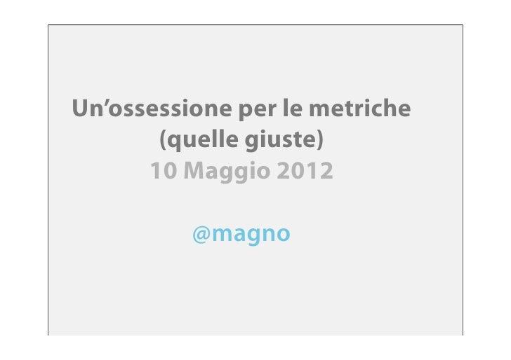 Un'ossessione per le metriche       (quelle giuste)      10 Maggio 2012          @magno