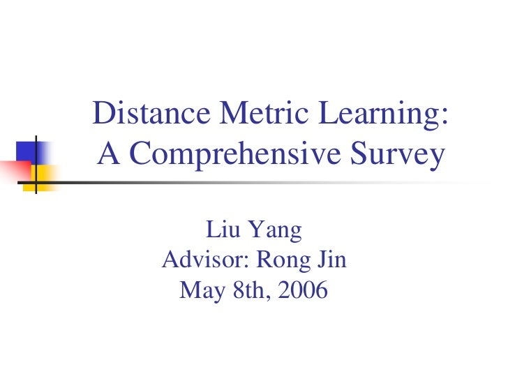 Distance Metric Learning: A Comprehensive Survey         Liu Yang     Advisor: Rong Jin      May 8th, 2006