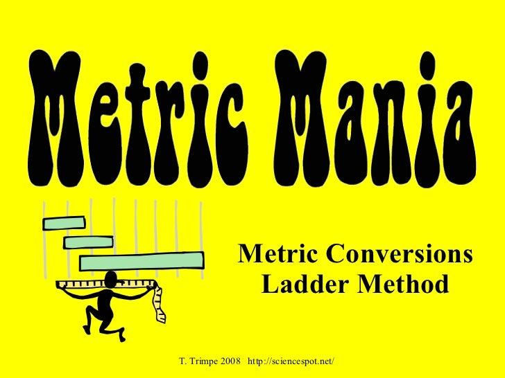 Metric Conversions               Ladder MethodT. Trimpe 2008 http://sciencespot.net/
