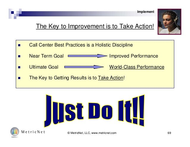 69© MetricNet, LLC, www.metricnet.com The Key to Improvement is to Take Action!  Call Center Best Practices is a Holistic...