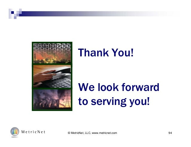 94© MetricNet, LLC, www.metricnet.com Thank You! We look forward to serving you!