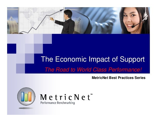 The Economic Impact of Support The Road to World Class Performance! MetricNet Best Practices Series