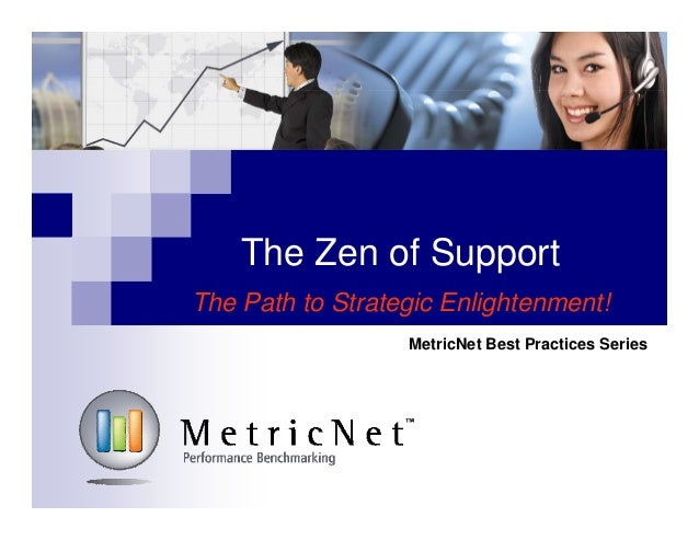The Zen of Support The Path to Strategic Enlightenment! MetricNet Best Practices Series
