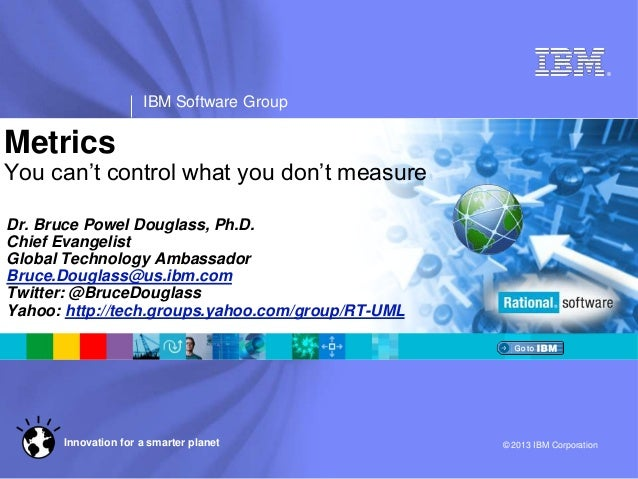 ® IBM Software Group © 2013 IBM CorporationInnovation for a smarter planet Metrics You can't control what you don't measur...