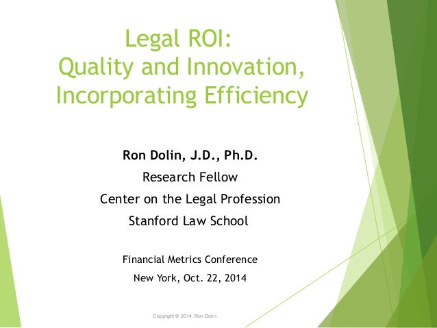 Legal ROI:  Quality and Innovation,  Incorporating Efficiency  Copyright © 2014, Ron Dolin  1  Ron Dolin, J.D., Ph.D.  Res...
