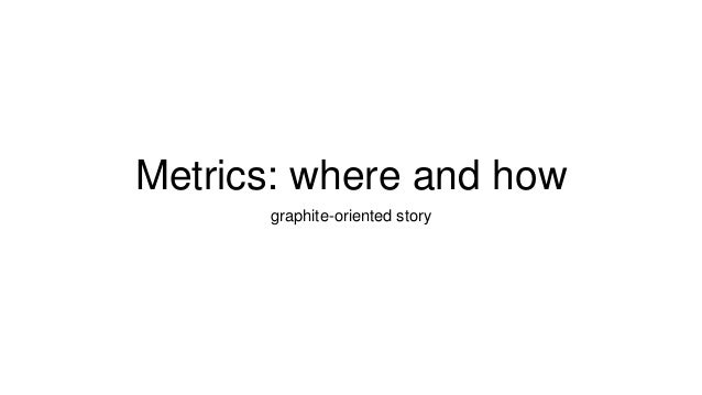 Metrics: where and how graphite-oriented story