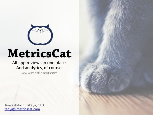 MetricsCat	  Tanya Avlochinskaya, CEOtanya@metricscat.comAll app reviews in one place.And analytics, of course.www.metrics...