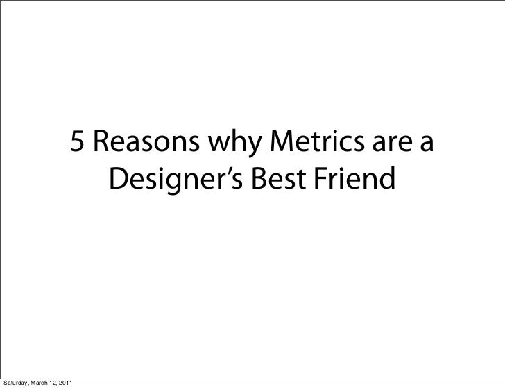 5 Reasons why Metrics are a                          Designer's Best FriendSaturday, March 12, 2011