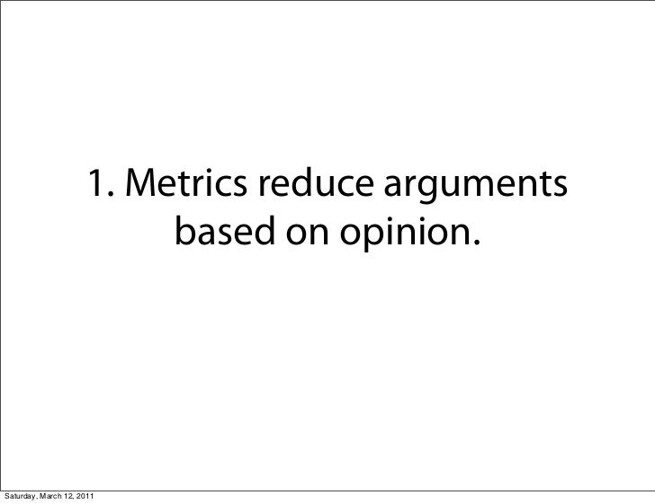 1. Metrics reduce arguments                          based on opinion.Saturday, March 12, 2011