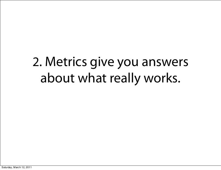 2. Metrics give you answers                            about what really works.Saturday, March 12, 2011