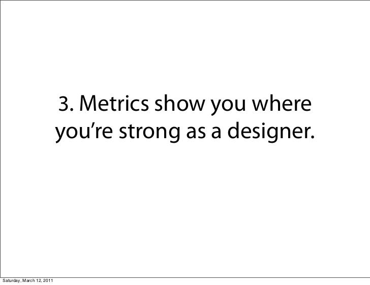 3. Metrics show you where                           you're strong as a designer.Saturday, March 12, 2011