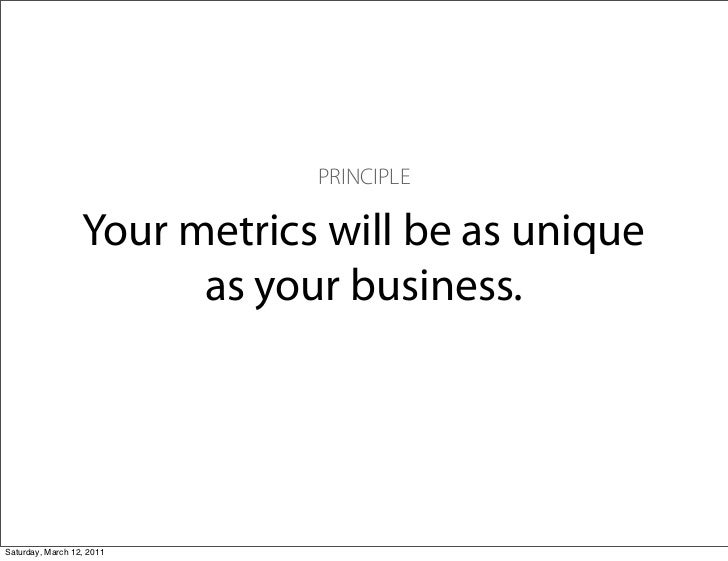 PRINCIPLE                  Your metrics will be as unique                        as your business.Saturday, March 12, 2011